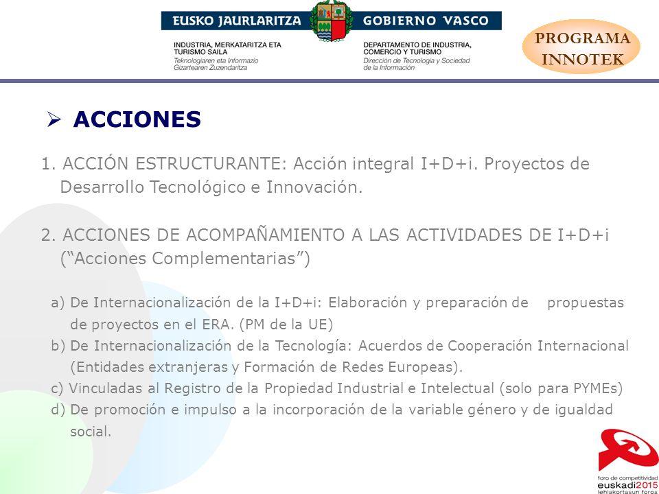 ACCIONES 1. ACCIÓN ESTRUCTURANTE: Acción integral I+D+i. Proyectos de Desarrollo Tecnológico e Innovación. 2. ACCIONES DE ACOMPAÑAMIENTO A LAS ACTIVID