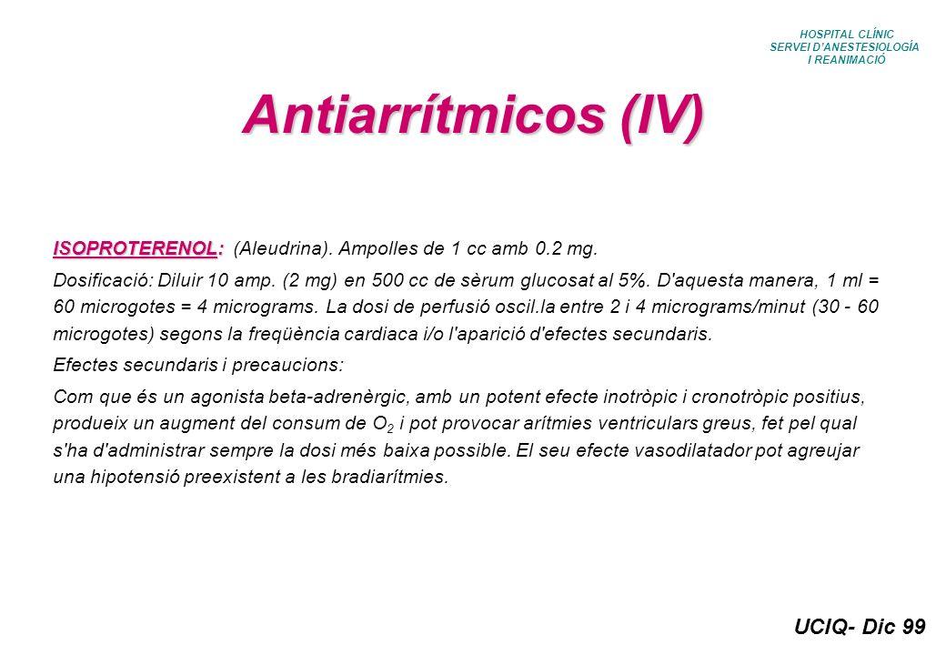 UCIQ- Dic 99 HOSPITAL CLÍNIC SERVEI DANESTESIOLOGÍA I REANIMACIÓ Antiarrítmicos (IV) ISOPROTERENOL: ISOPROTERENOL: (Aleudrina). Ampolles de 1 cc amb 0