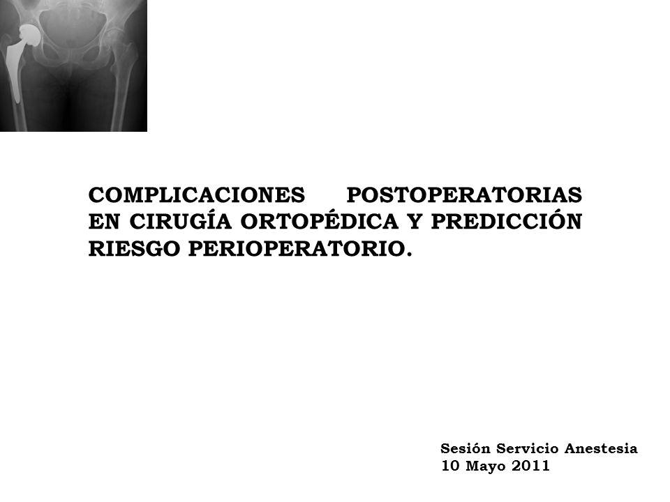 COMPLICACIONES POSTOPERATORIAS EN CIRUGÍA ORTOPÉDICA Y PREDICCIÓN RIESGO PERIOPERATORIO. Sesión Servicio Anestesia 10 Mayo 2011
