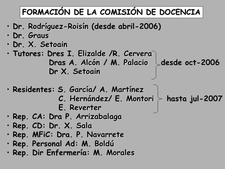 FORMACIÓN DE LA COMISIÓN DE DOCENCIA Rodríguez-Roisín Dr. Rodríguez-Roisín (desde abril-2006) Graus Dr. Graus X. Setoain Dr. X. Setoain ElizaldeCerver