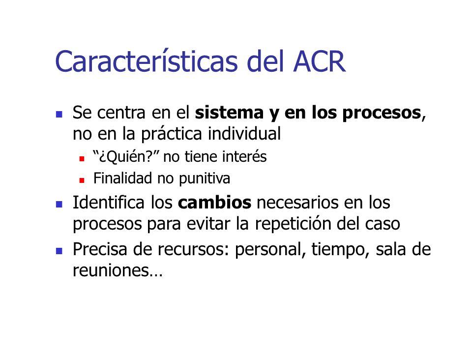 Características del ACR Se centra en el sistema y en los procesos, no en la práctica individual ¿Quién? no tiene interés Finalidad no punitiva Identif