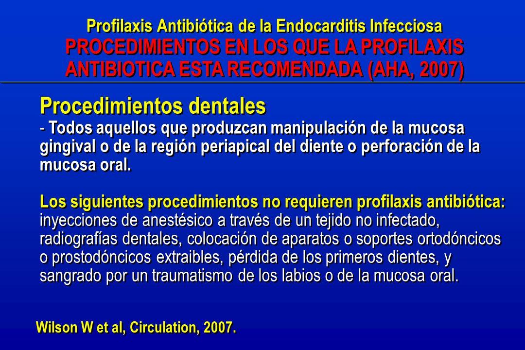 Profilaxis Antibiótica de la Endocarditis Infecciosa PROCEDIMIENTOS EN LOS QUE LA PROFILAXIS ANTIBIOTICA ESTA RECOMENDADA (AHA, 2007) Profilaxis Antibiótica de la Endocarditis Infecciosa PROCEDIMIENTOS EN LOS QUE LA PROFILAXIS ANTIBIOTICA ESTA RECOMENDADA (AHA, 2007) Procedimientos dentales - Todos aquellos que produzcan manipulación de la mucosa gingival o de la región periapical del diente o perforación de la mucosa oral.