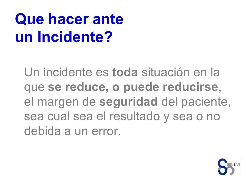 Que hacer ante un Incidente? Un incidente es toda situación en la que se reduce, o puede reducirse, el margen de seguridad del paciente, sea cual sea