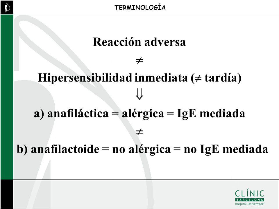 Reacción adversa Hipersensibilidad inmediata ( tardía) a) anafiláctica = alérgica = IgE mediada b) anafilactoide = no alérgica = no IgE mediada TERMIN