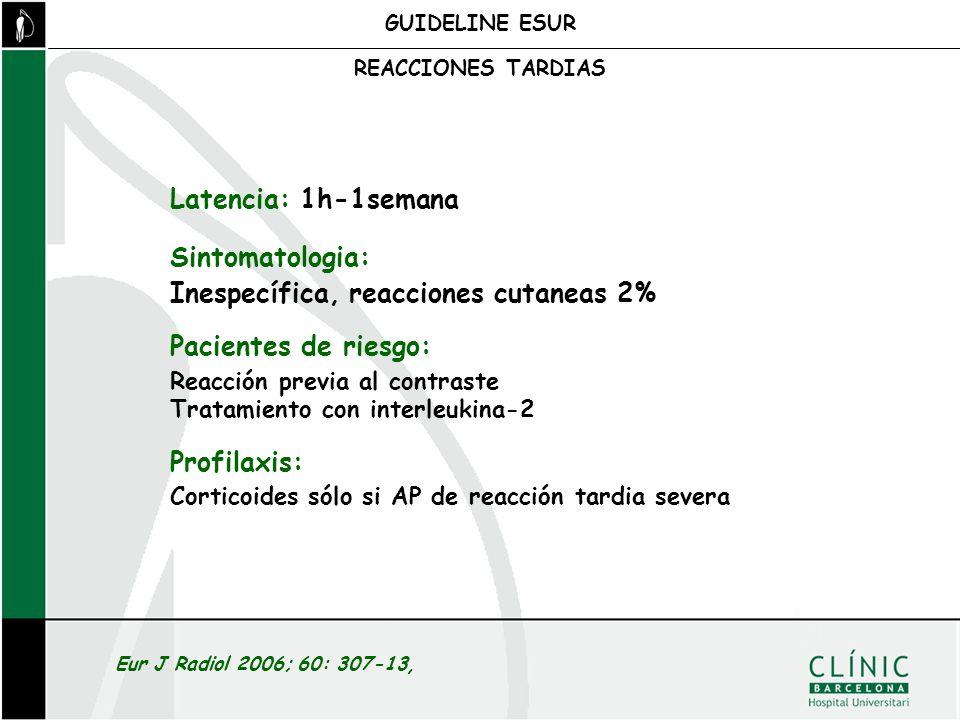 GUIDELINE ESUR Latencia: 1h-1semana Sintomatologia: Inespecífica, reacciones cutaneas 2% Pacientes de riesgo: Reacción previa al contraste Tratamiento