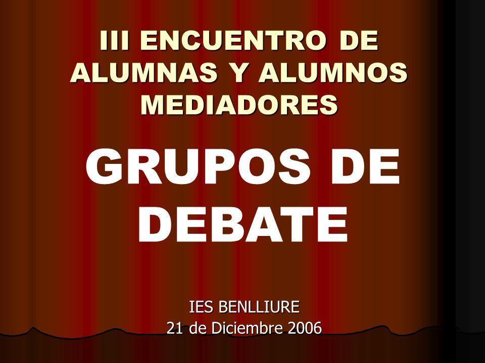 III ENCUENTRO DE ALUMNAS Y ALUMNOS MEDIADORES IES BENLLIURE 21 de Diciembre 2006 GRUPOS DE DEBATE