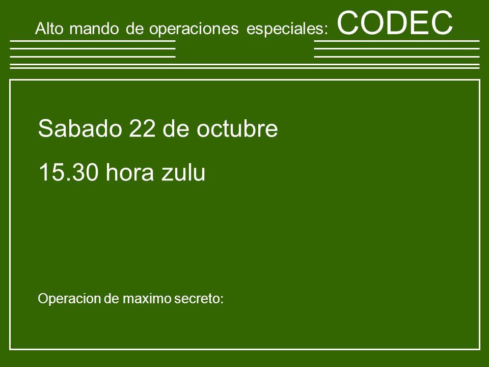 Sabado 22 de octubre 15.30 hora zulu Operacion de maximo secreto : Alto mando de operaciones especiales : CODEC