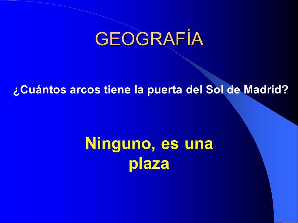 GEOGRAFÍA ¿Cuántos arcos tiene la puerta del Sol de Madrid Ninguno, es una plaza