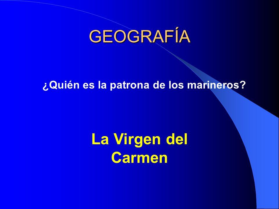 GEOGRAFÍA ¿Quién es la patrona de los marineros? La Virgen del Carmen