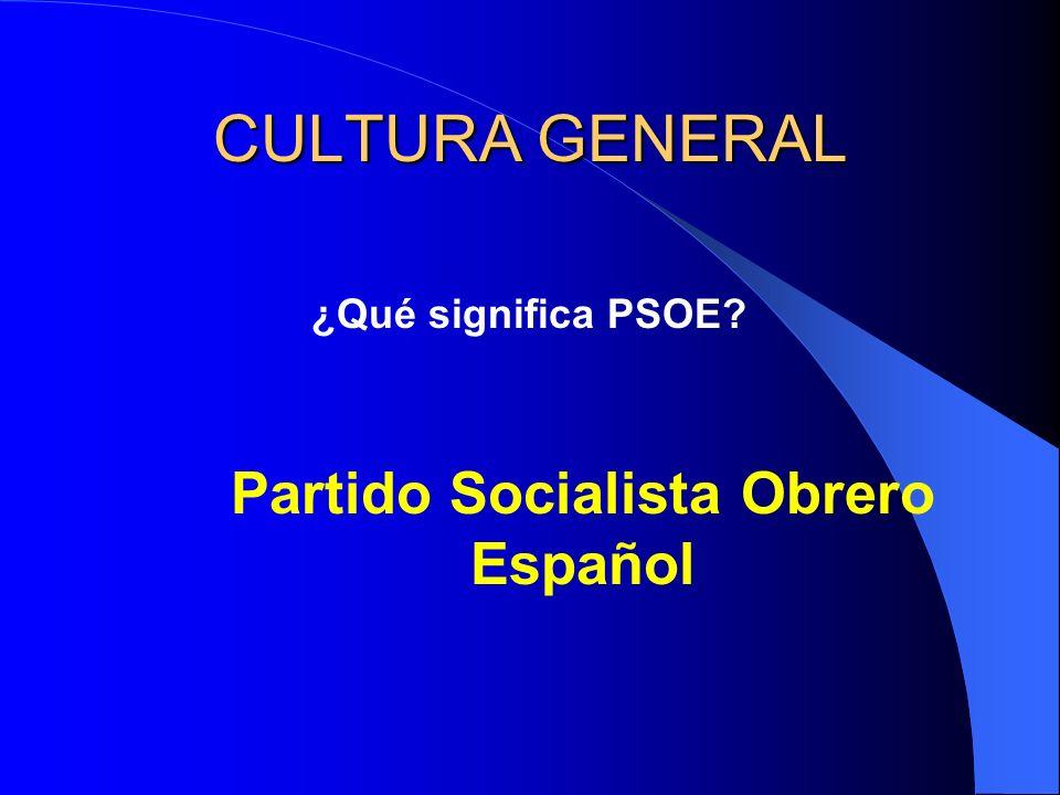 CULTURA GENERAL ¿Qué significa PSOE? Partido Socialista Obrero Español