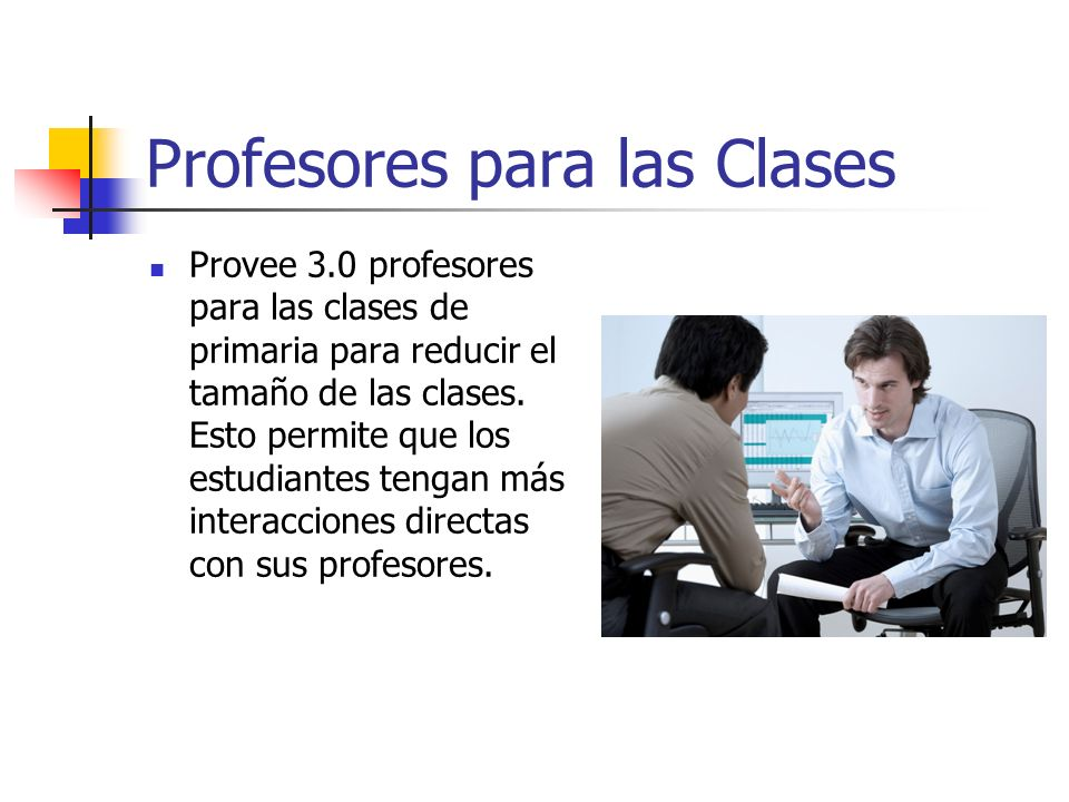 Profesores para las Clases Provee 3.0 profesores para las clases de primaria para reducir el tamaño de las clases. Esto permite que los estudiantes te