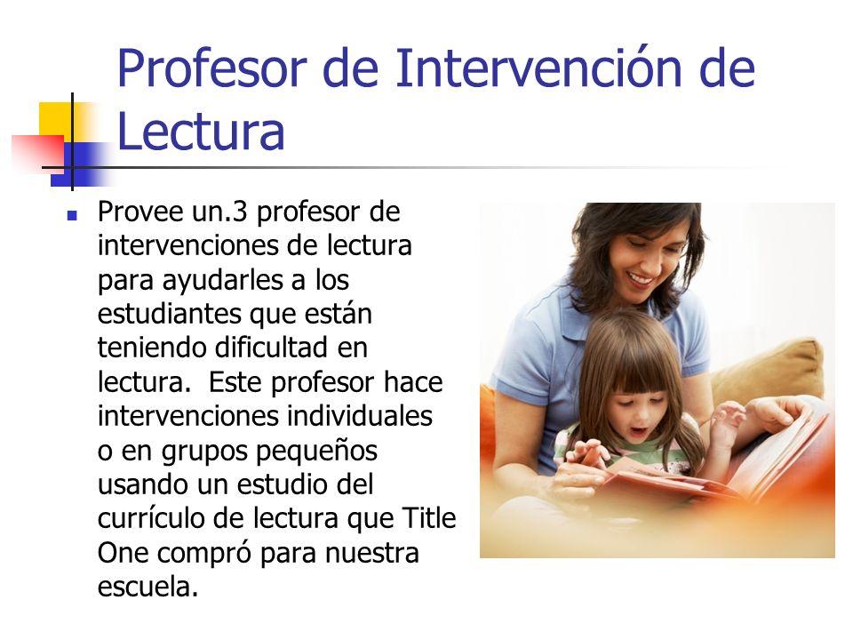 Profesor de Intervención de Lectura Provee un.3 profesor de intervenciones de lectura para ayudarles a los estudiantes que están teniendo dificultad en lectura.