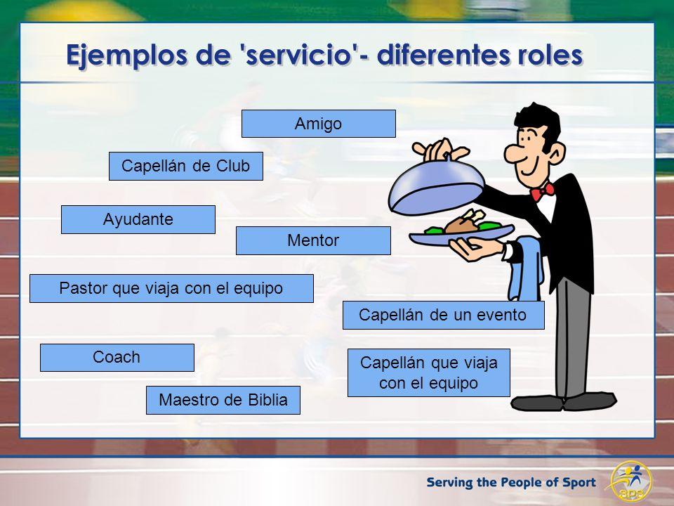 Ejemplos de servicio - diferentes roles Capellán de Club Capellán que viaja con el equipo Capellán de un evento Maestro de Biblia Pastor que viaja con el equipo Mentor Ayudante Coach Amigo