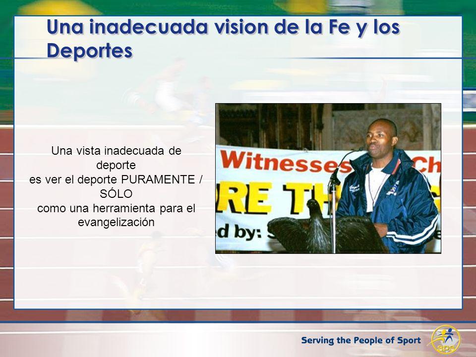 Una inadecuada vision de la Fe y los Deportes Una vista inadecuada de deporte es ver el deporte PURAMENTE / SÓLO como una herramienta para el evangeli