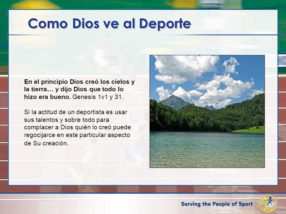 Como Dios ve al Deporte En el principio Dios creó los cielos y la tierra… y dijo Dios que todo lo hizo era bueno. Genesis 1v1 y 31. Si la actitud de u