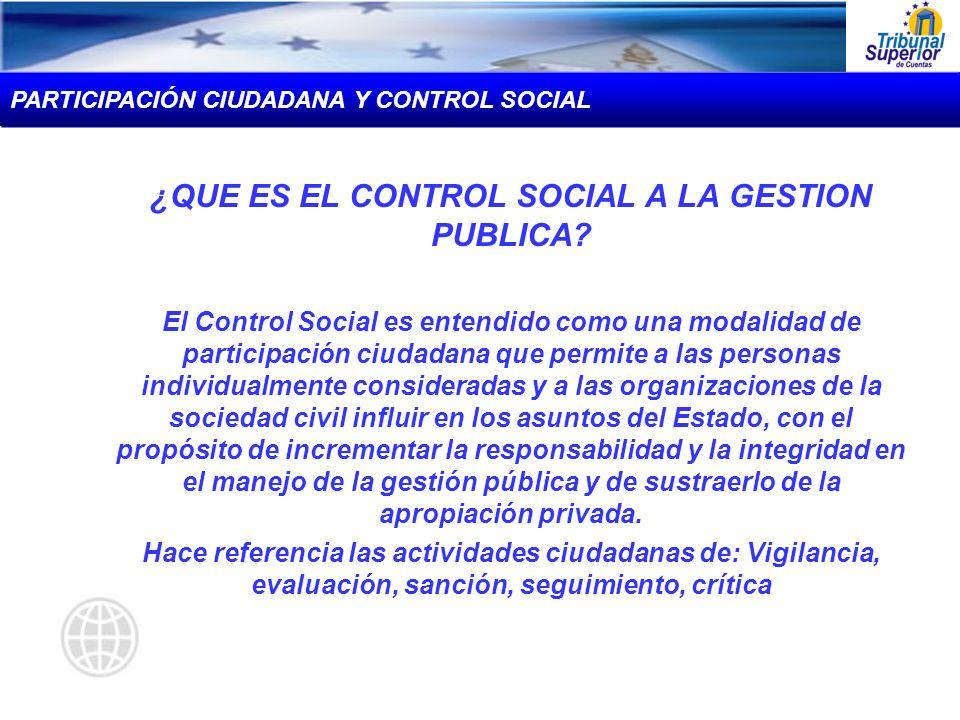 ¿QUE ES EL CONTROL SOCIAL A LA GESTION PUBLICA? El Control Social es entendido como una modalidad de participación ciudadana que permite a las persona