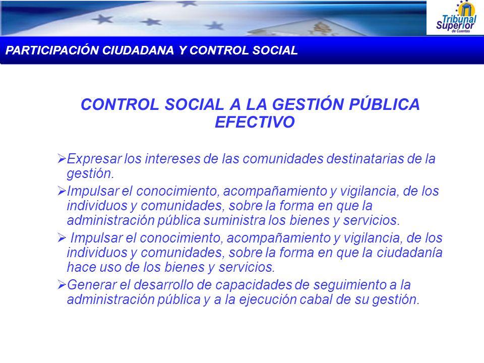 CONTROL SOCIAL A LA GESTIÓN PÚBLICA EFECTIVO Expresar los intereses de las comunidades destinatarias de la gestión. Impulsar el conocimiento, acompaña