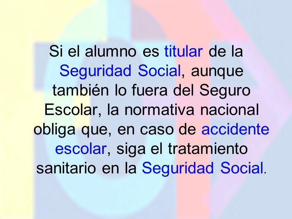 Si el alumno es titular de la Seguridad Social, aunque también lo fuera del Seguro Escolar, la normativa nacional obliga que, en caso de accidente esc