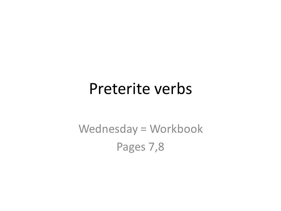 Preterite verbs Wednesday = Workbook Pages 7,8