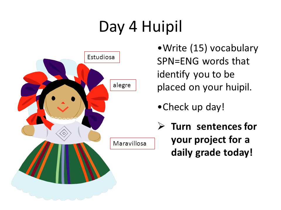 Day 3 Build paper huipiles Write your vocabulary on huipiles Draw flowers on huipiles Embroider or paint on huipiles Write 5 sentences in Spanish abou