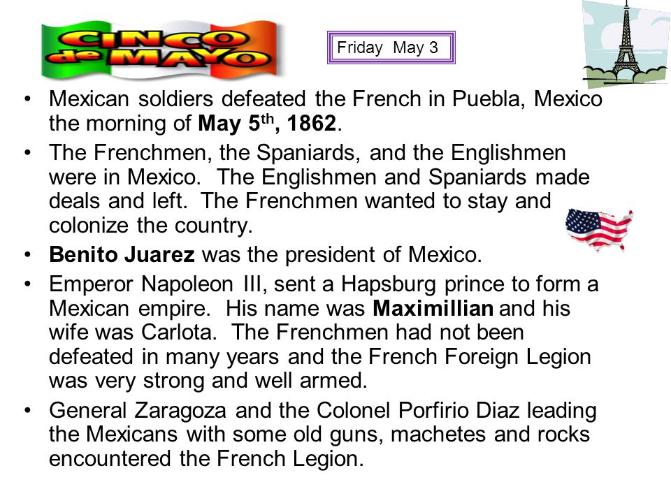 Mexican soldiers defeated the French in Puebla, Mexico the morning of May 5 th, 1862. The Frenchmen, the Spaniards, and the Englishmen were in Mexico.