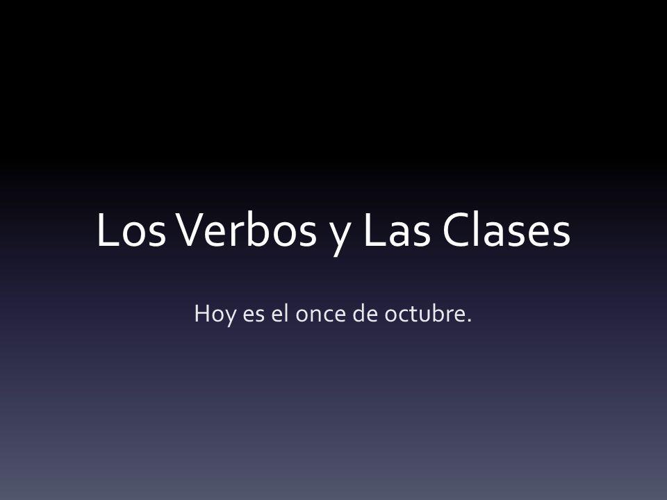 Los Verbos y Las Clases Hoy es el once de octubre.