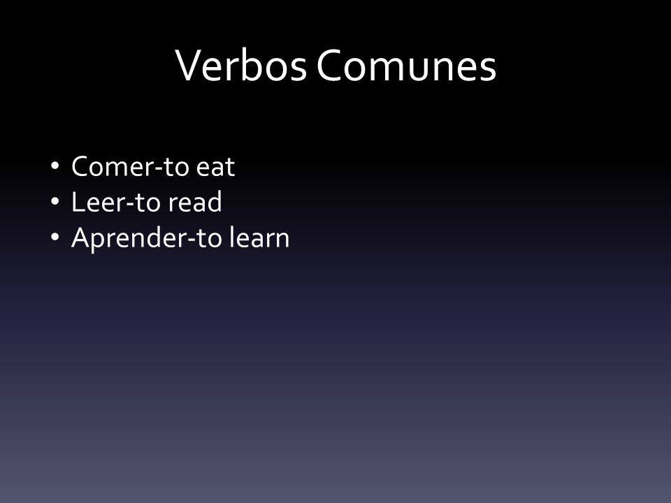 Verbos Comunes Comer-to eat Leer-to read Aprender-to learn
