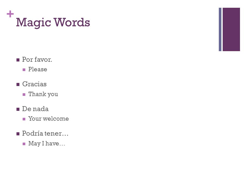 + Magic Words Por favor. Please Gracias Thank you De nada Your welcome Podría tener… May I have…
