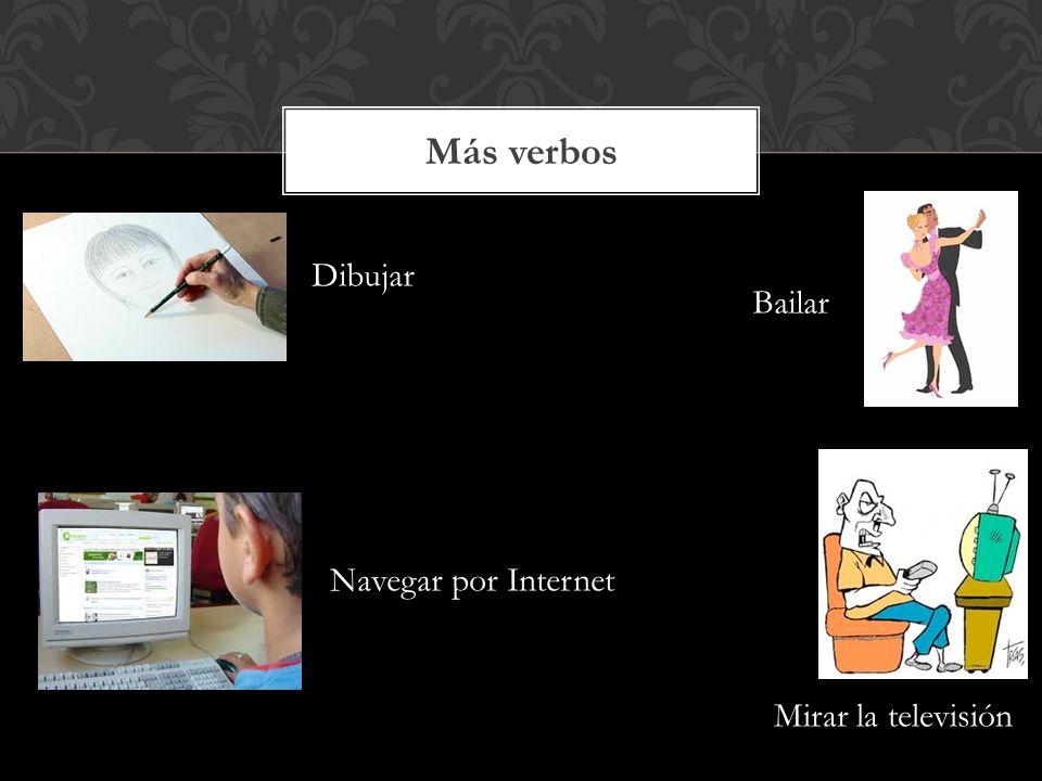 Más verbos Dibujar Bailar Navegar por Internet Mirar la televisión