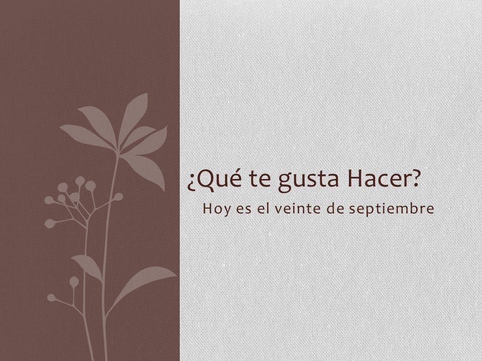 Hoy es el veinte de septiembre ¿Qué te gusta Hacer