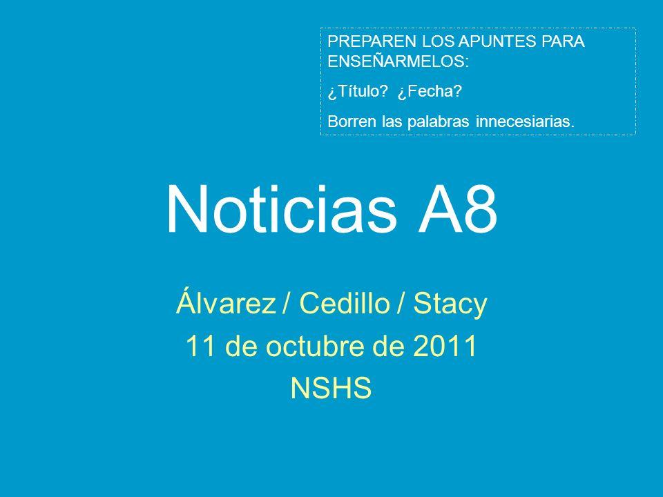 Noticias A8 Álvarez / Cedillo / Stacy 11 de octubre de 2011 NSHS PREPAREN LOS APUNTES PARA ENSEÑARMELOS: ¿Título? ¿Fecha? Borren las palabras innecesi