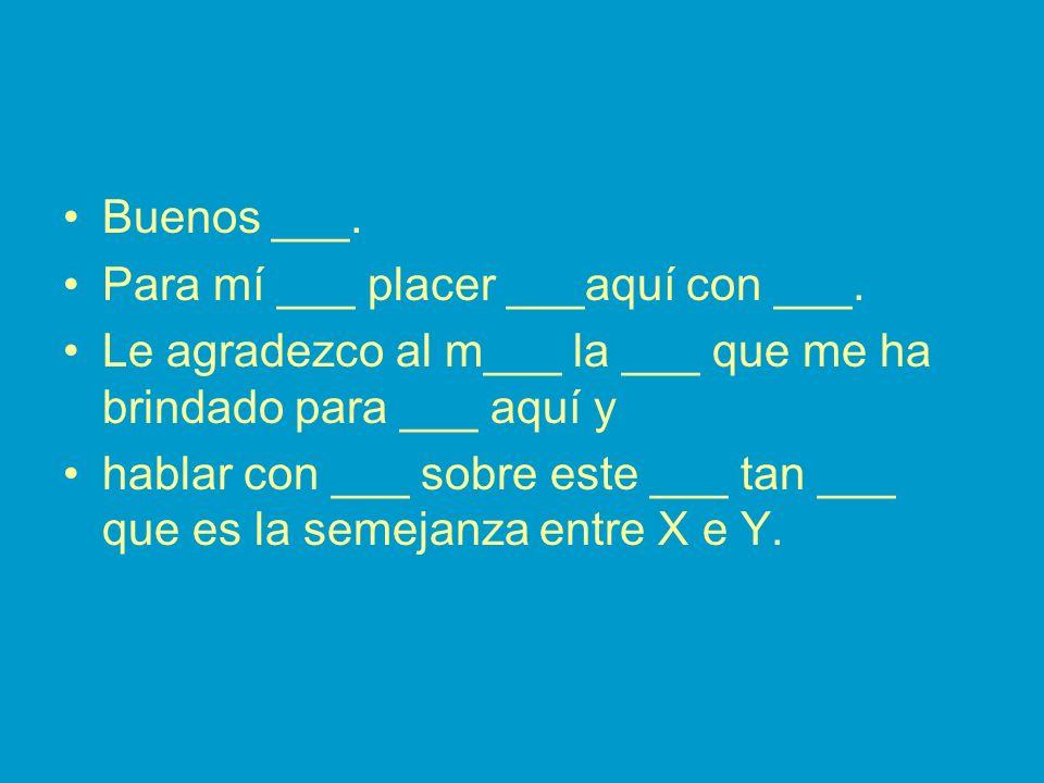 Buenos ___. Para mí ___ placer ___aquí con ___. Le agradezco al m___ la ___ que me ha brindado para ___ aquí y hablar con ___ sobre este ___ tan ___ q