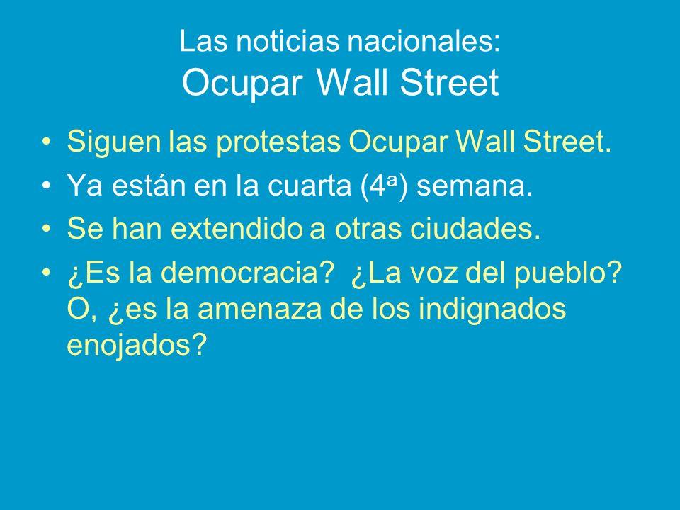 Las noticias nacionales: Ocupar Wall Street Siguen las protestas Ocupar Wall Street. Ya están en la cuarta (4 a ) semana. Se han extendido a otras ciu