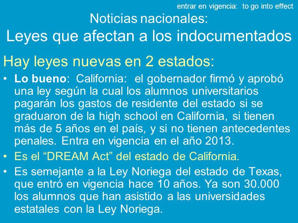 Noticias nacionales: Leyes que afectan a los indocumentados Hay leyes nuevas en 2 estados: Lo bueno: California: el gobernador firmó y aprobó una ley