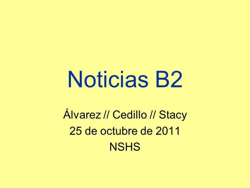 Noticias B2 Álvarez // Cedillo // Stacy 25 de octubre de 2011 NSHS