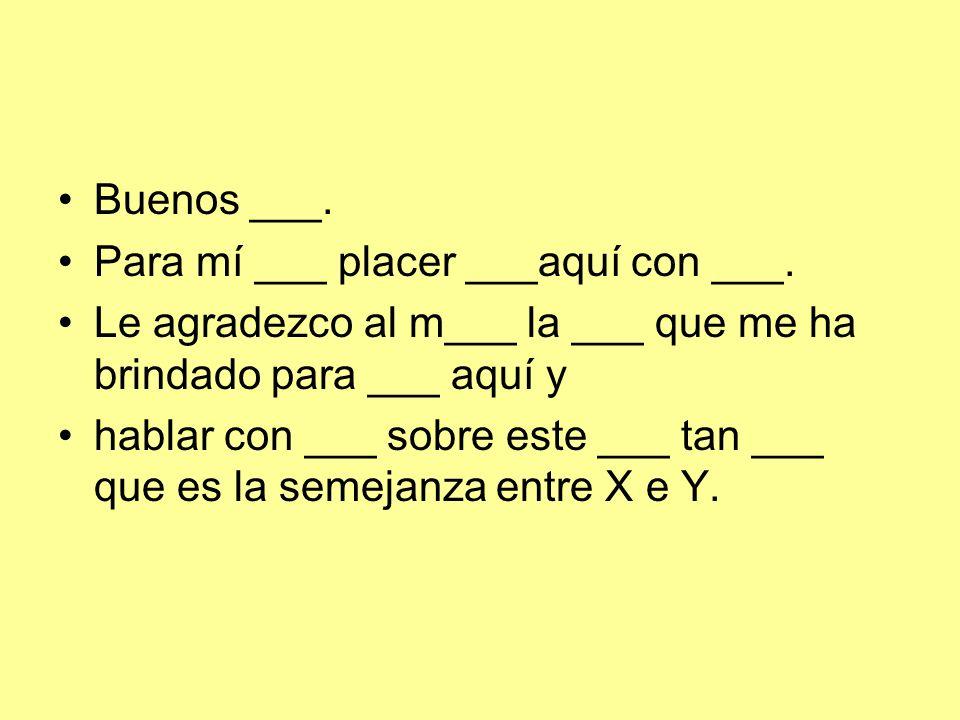 Buenos ___. Para mí ___ placer ___aquí con ___.