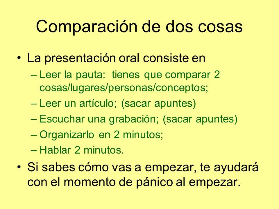 Comparación de dos cosas La presentación oral consiste en –Leer la pauta: tienes que comparar 2 cosas/lugares/personas/conceptos; –Leer un artículo; (sacar apuntes) –Escuchar una grabación; (sacar apuntes) –Organizarlo en 2 minutos; –Hablar 2 minutos.