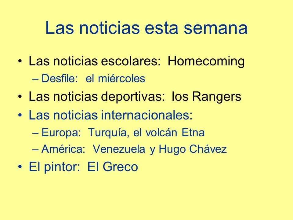 Las noticias esta semana Las noticias escolares: Homecoming –Desfile: el miércoles Las noticias deportivas: los Rangers Las noticias internacionales: –Europa: Turquía, el volcán Etna –América: Venezuela y Hugo Chávez El pintor: El Greco