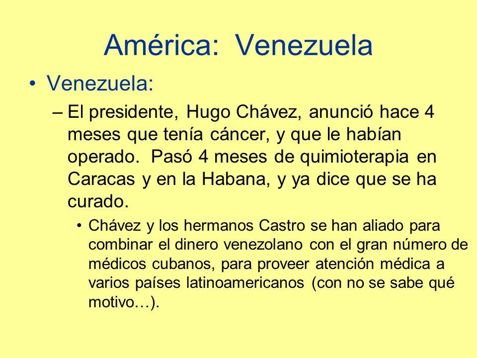 América: Venezuela Venezuela: –El presidente, Hugo Chávez, anunció hace 4 meses que tenía cáncer, y que le habían operado.