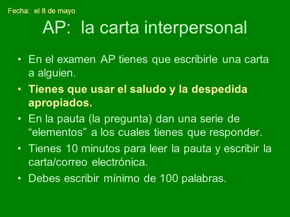 AP: la carta interpersonal En el examen AP tienes que escribirle una carta a alguien. Tienes que usar el saludo y la despedida apropiados. En la pauta