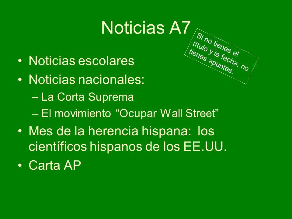 Noticias A7 Noticias escolares Noticias nacionales: –La Corta Suprema –El movimiento Ocupar Wall Street Mes de la herencia hispana: los científicos hi