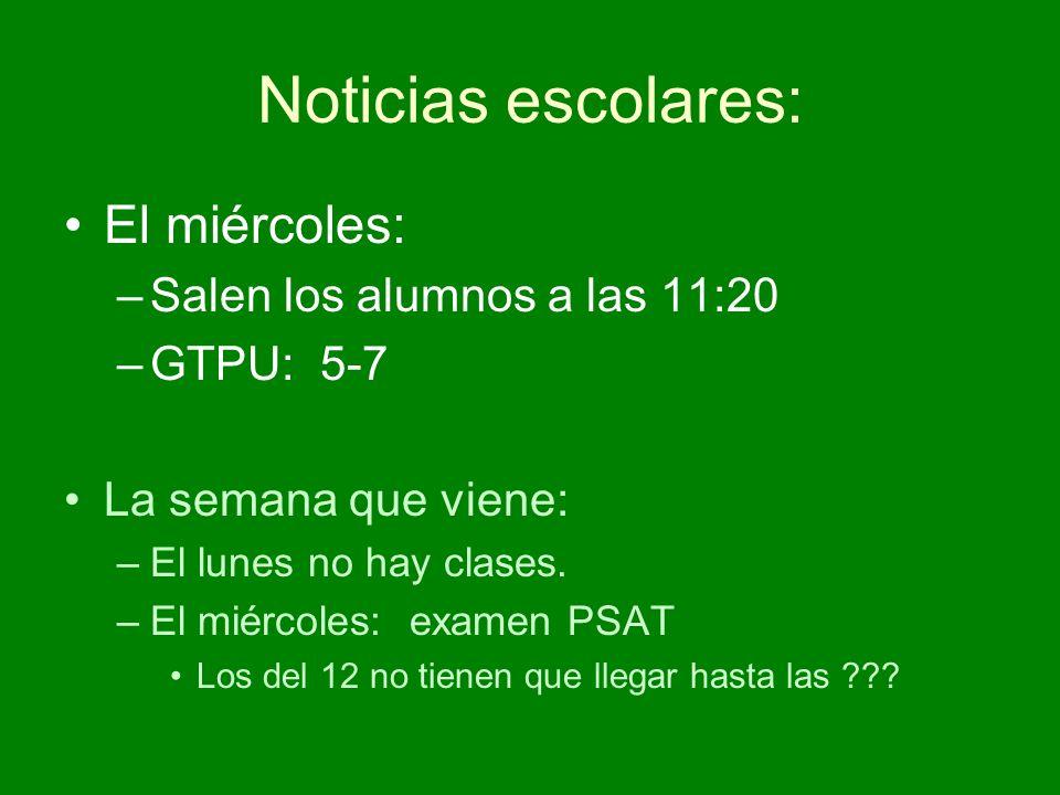 Noticias escolares: El miércoles: –Salen los alumnos a las 11:20 –GTPU: 5-7 La semana que viene: –El lunes no hay clases.