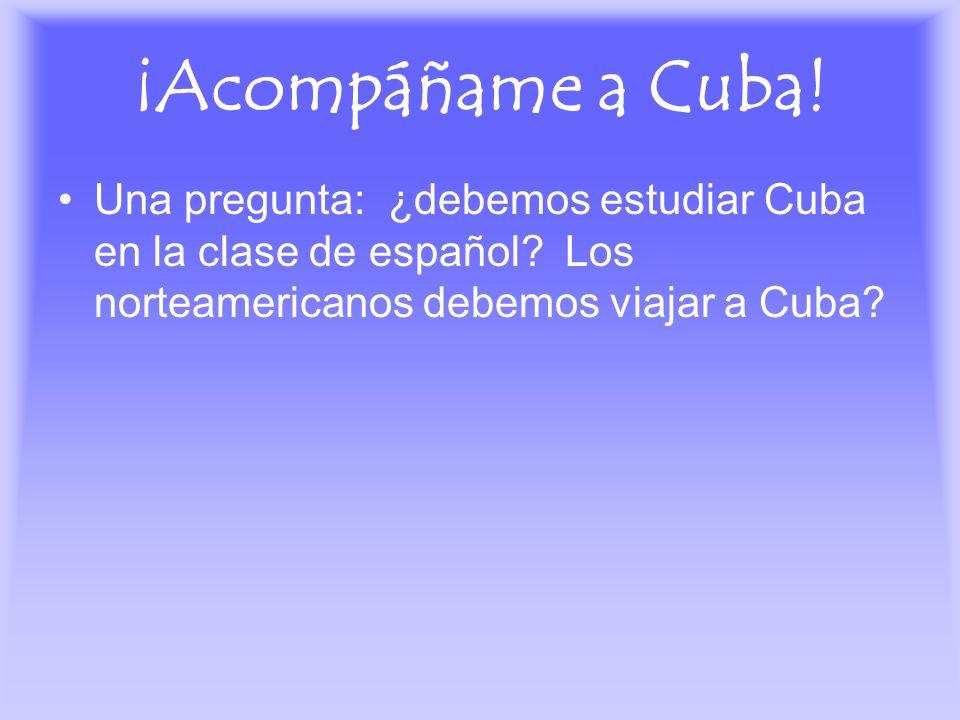 ¡Acompáñame a Cuba! Una pregunta: ¿debemos estudiar Cuba en la clase de español? Los norteamericanos debemos viajar a Cuba?