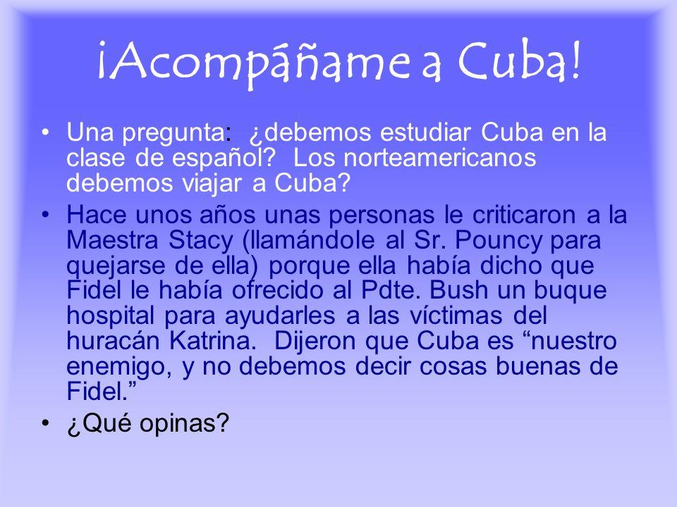¡Acompáñame a Cuba! Una pregunta: ¿debemos estudiar Cuba en la clase de español? Los norteamericanos debemos viajar a Cuba? Hace unos años unas person