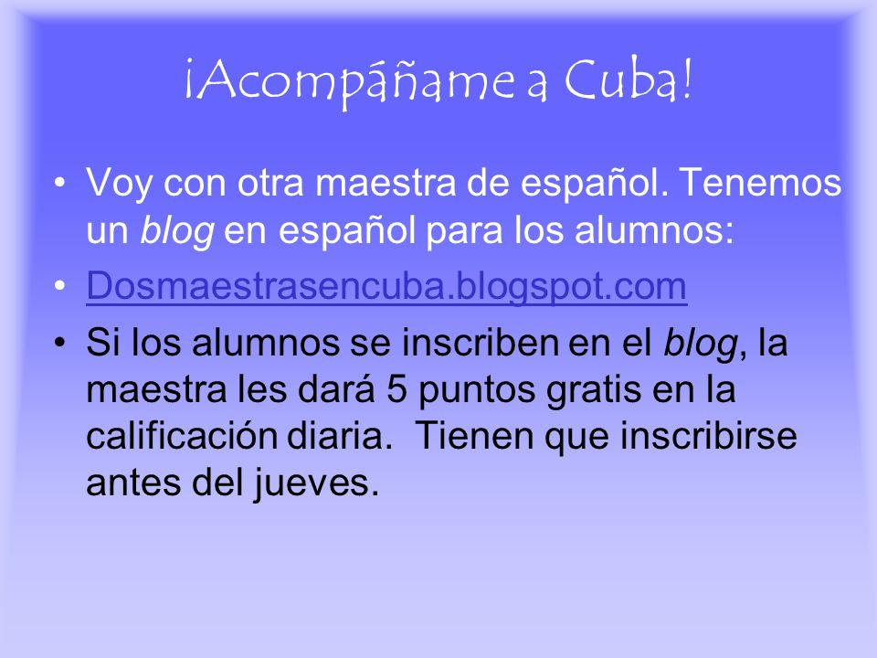 ¡Acompáñame a Cuba! Voy con otra maestra de español. Tenemos un blog en español para los alumnos: Dosmaestrasencuba.blogspot.com Si los alumnos se ins