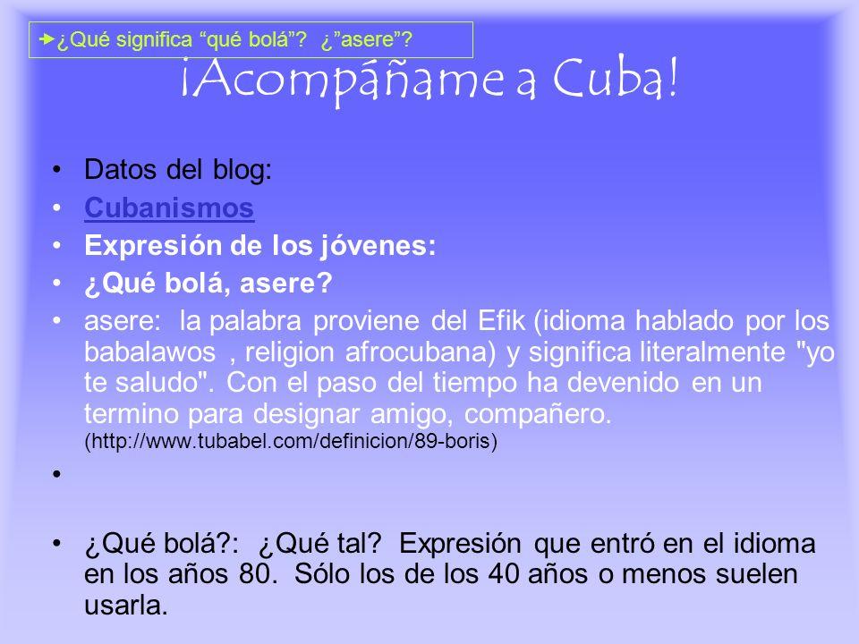 ¡Acompáñame a Cuba! Datos del blog: Cubanismos Expresión de los jóvenes: ¿Qué bolá, asere? asere: la palabra proviene del Efik (idioma hablado por los