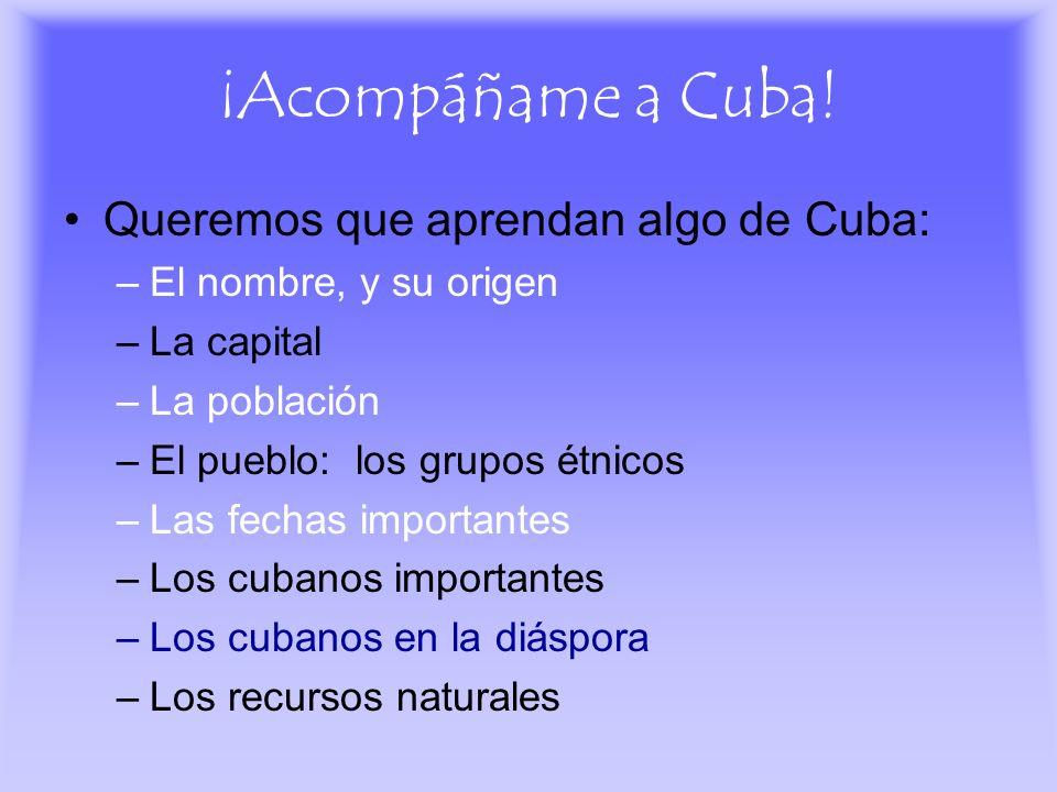¡Acompáñame a Cuba! Queremos que aprendan algo de Cuba: –El nombre, y su origen –La capital –La población –El pueblo: los grupos étnicos –Las fechas i