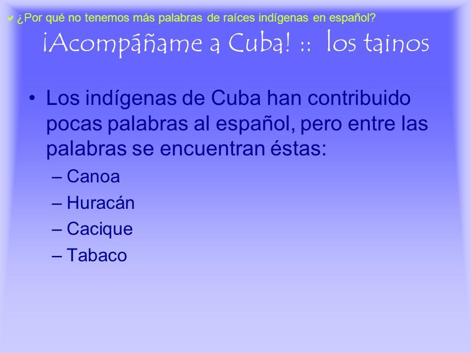 ¡Acompáñame a Cuba! :: los tainos Los indígenas de Cuba han contribuido pocas palabras al español, pero entre las palabras se encuentran éstas: –Canoa
