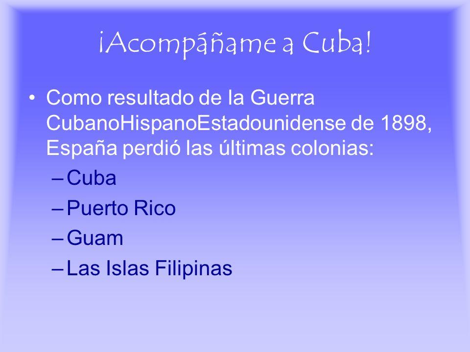 ¡Acompáñame a Cuba! Como resultado de la Guerra CubanoHispanoEstadounidense de 1898, España perdió las últimas colonias: –Cuba –Puerto Rico –Guam –Las