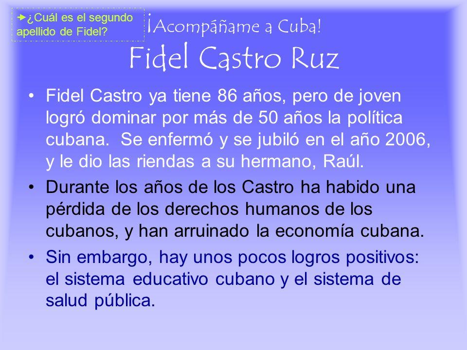 ¡ Acompáñame a Cuba! Fidel Castro Ruz Fidel Castro ya tiene 86 años, pero de joven logró dominar por más de 50 años la política cubana. Se enfermó y s